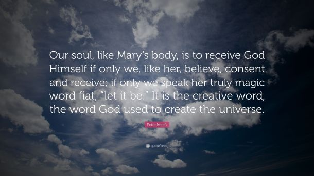 3876028-Peter-Kreeft-Quote-Our-soul-like-Mary-s-body-is-to-receive-God.jpg
